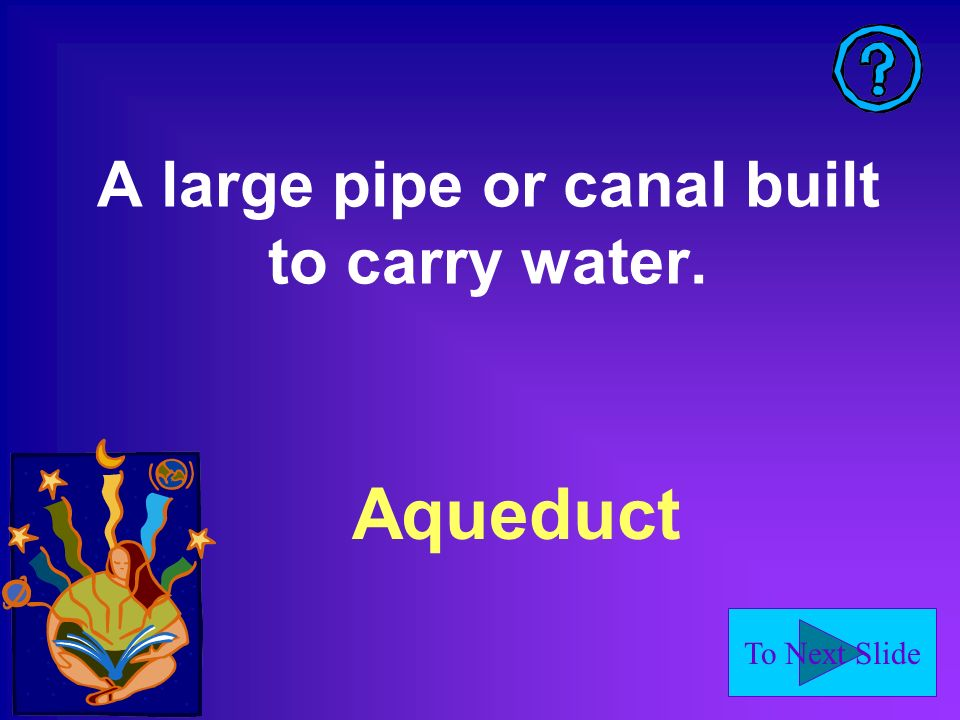 To Next Slide A large pipe or canal built to carry water. Aqueduct