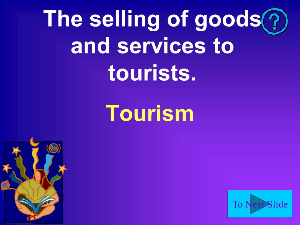 To Next Slide The selling of goods and services to tourists. Tourism