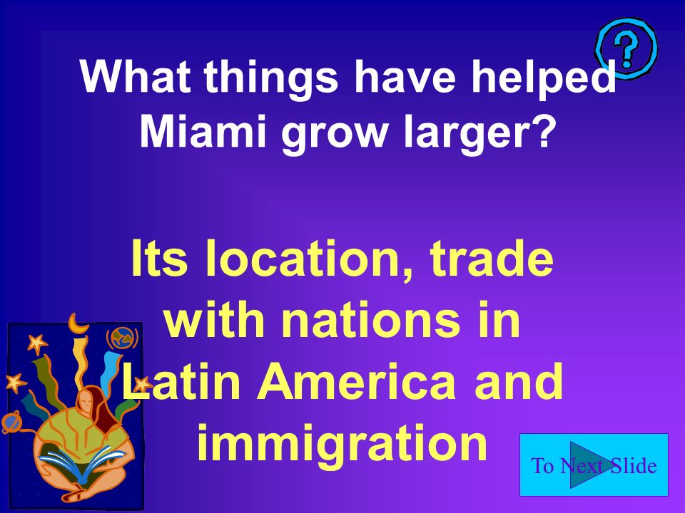 To Next Slide What things have helped Miami grow larger? Its location, trade with nations in Latin America and immigration
