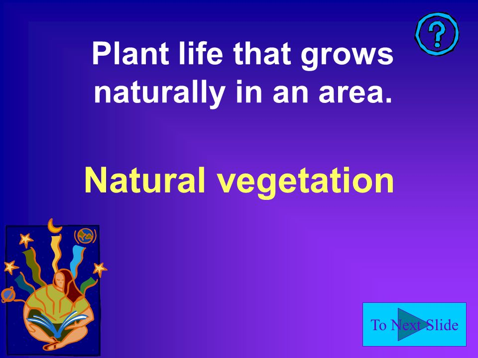 To Next Slide Plant life that grows naturally in an area. Natural vegetation