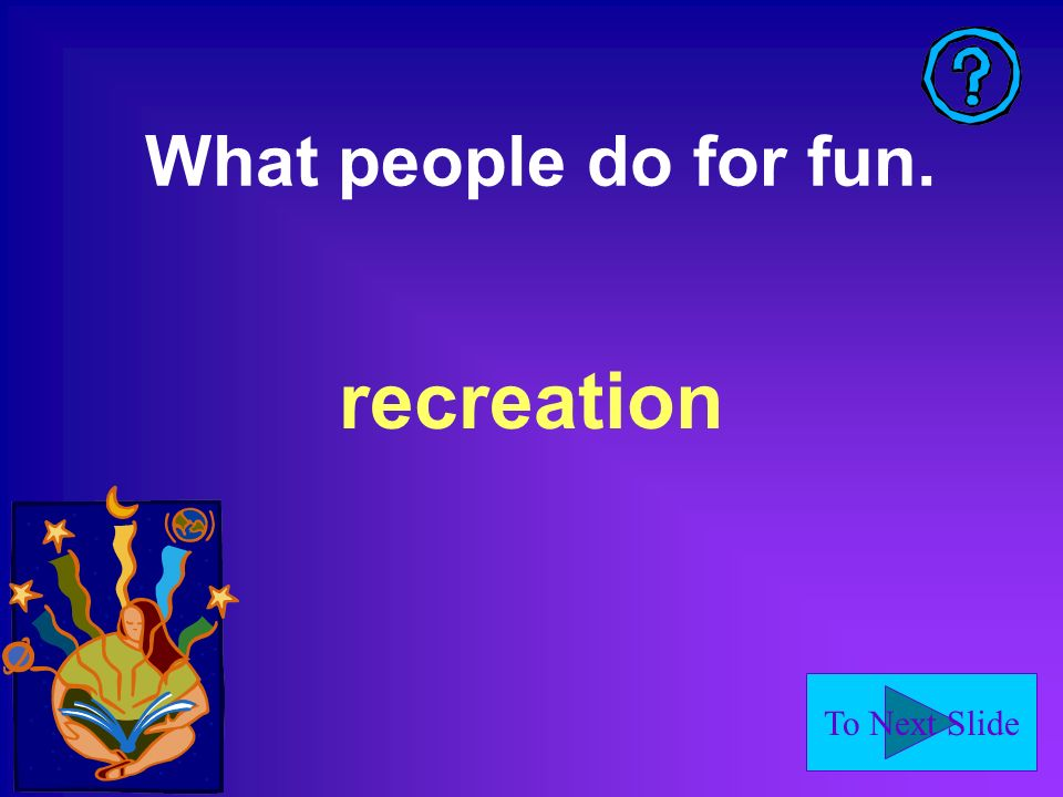 To Next Slide What people do for fun. recreation