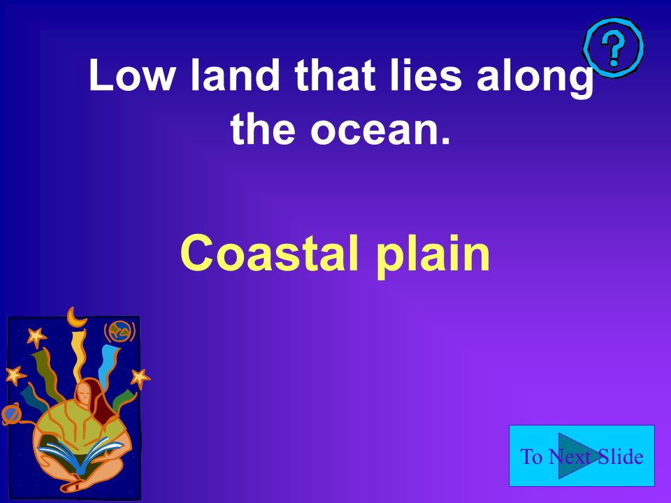 To Next Slide Low land that lies along the ocean. Coastal plain