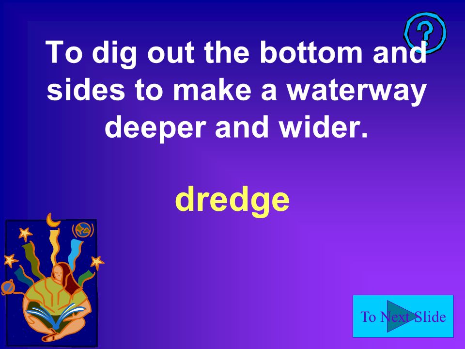 To Next Slide To dig out the bottom and sides to make a waterway deeper and wider. dredge