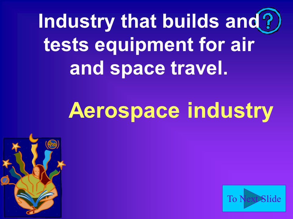 To Next Slide Industry that builds and tests equipment for air and space travel. Aerospace industry