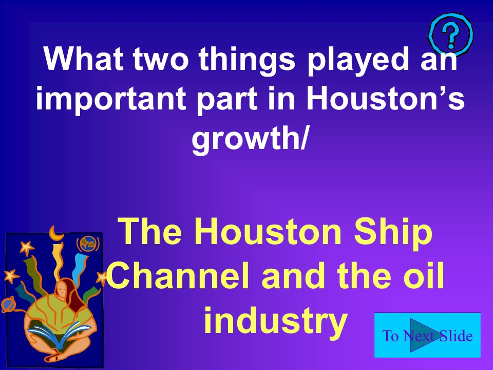 To Next Slide The Houston Ship Channel and the oil industry What two things played an important part in Houstons growth/