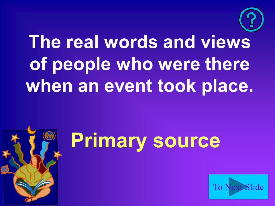 To Next Slide The real words and views of people who were there when an event took place.