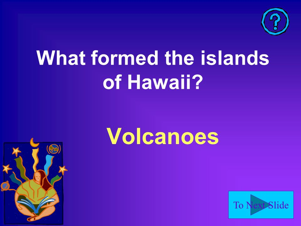 To Next Slide What formed the islands of Hawaii? Volcanoes