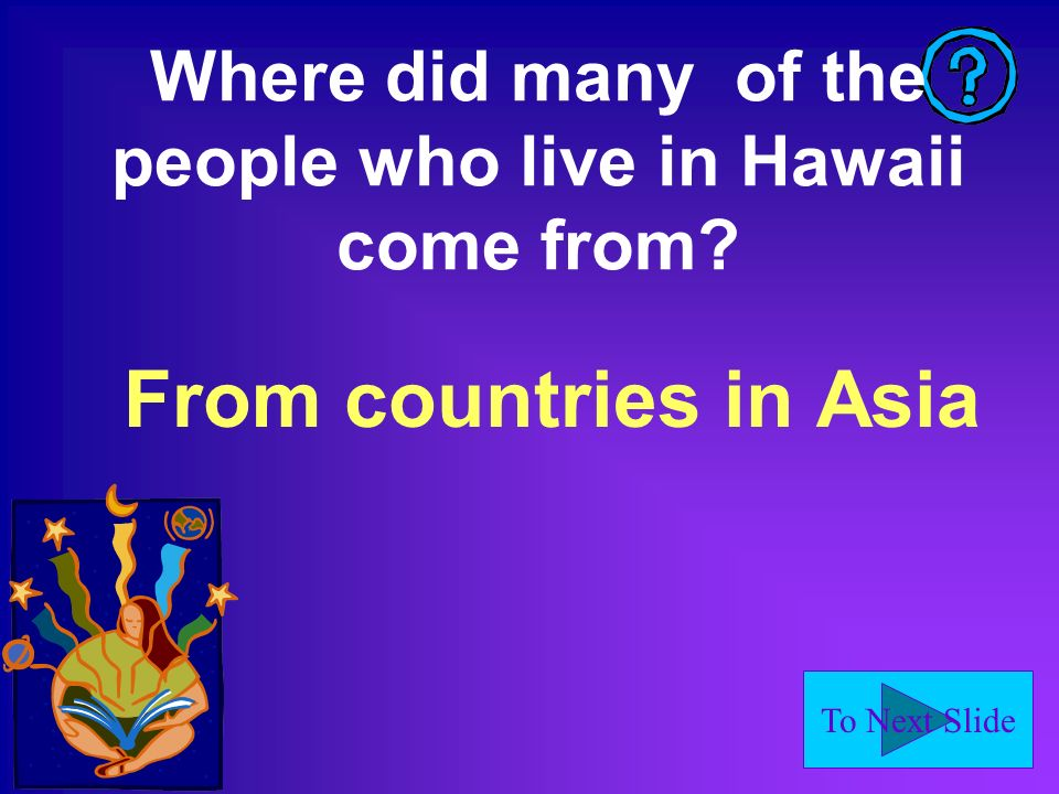 To Next Slide Where did many of the people who live in Hawaii come from? From countries in Asia.