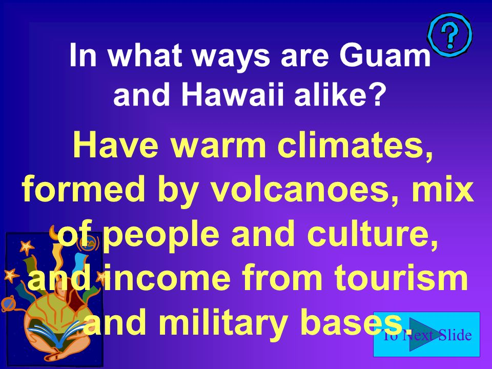 To Next Slide In what ways are Guam and Hawaii alike? Have warm climates, formed by volcanoes, mix of people and culture, and income from tourism and