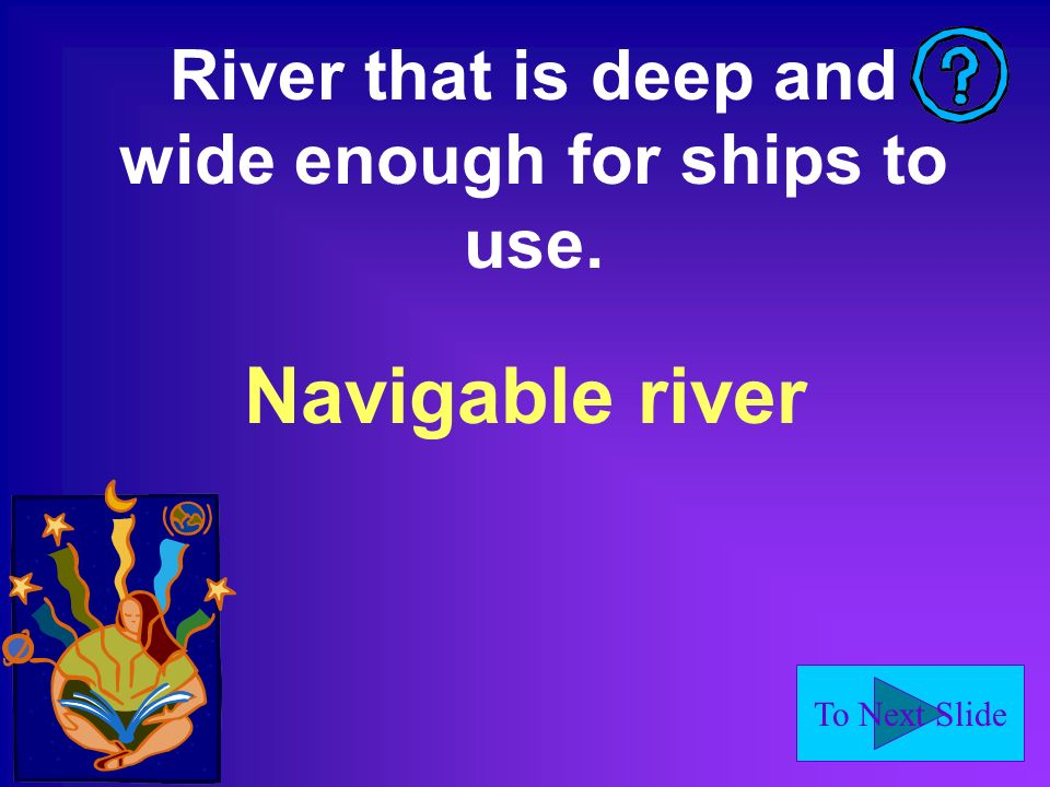 To Next Slide A rocky place in a river where a sudden drop in elevation causes fast- moving dangerous water.
