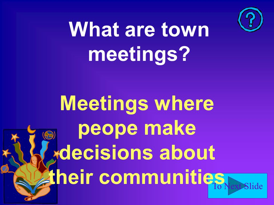 To Next Slide What are town meetings Meetings where peope make decisions about their communities