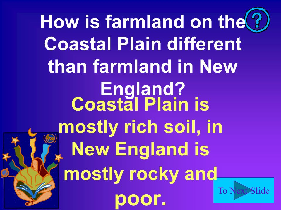 To Next Slide How is farmland on the Coastal Plain different than farmland in New England? Coastal Plain is mostly rich soil, in New England is mostly