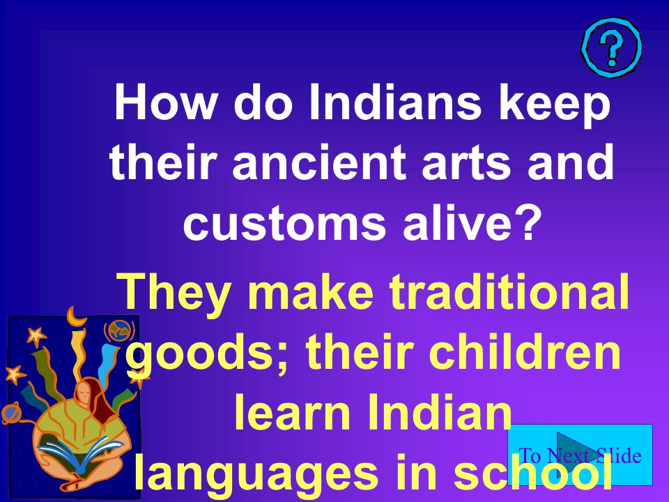 To Next Slide How do Indians keep their ancient arts and customs alive.