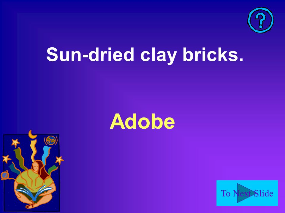 To Next Slide Sun-dried clay bricks. Adobe