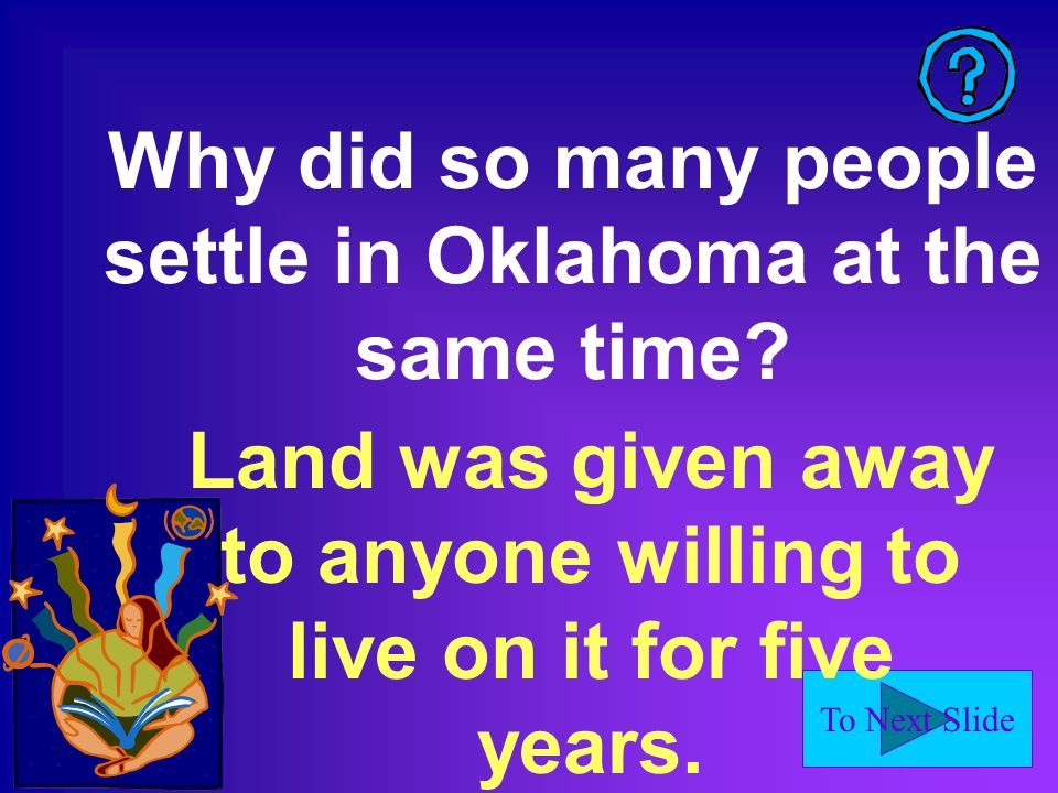 To Next Slide Why did so many people settle in Oklahoma at the same time.