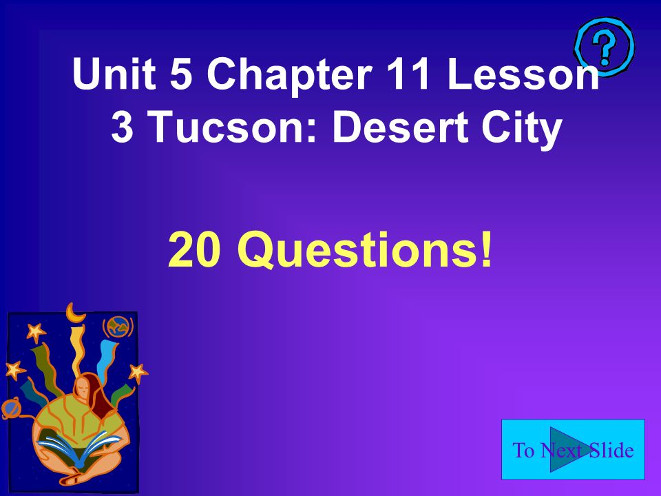 To Next Slide Unit 5 Chapter 11 Lesson 3 Tucson: Desert City 20 Questions!