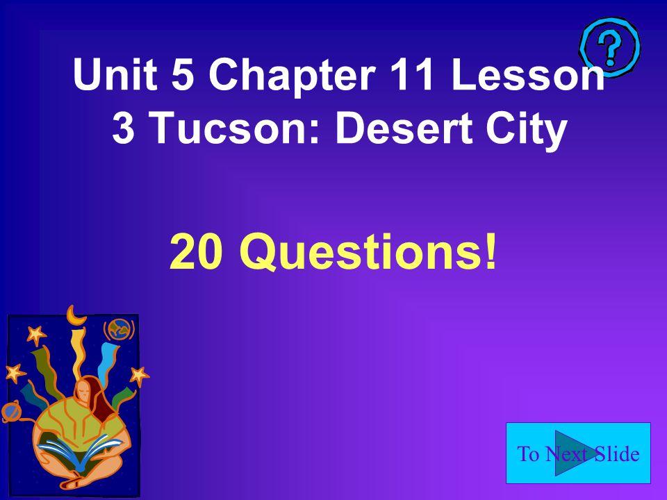 To Next Slide Unit 5 Chapter 11 Lesson 3 Tucson: Desert City 20 Questions!