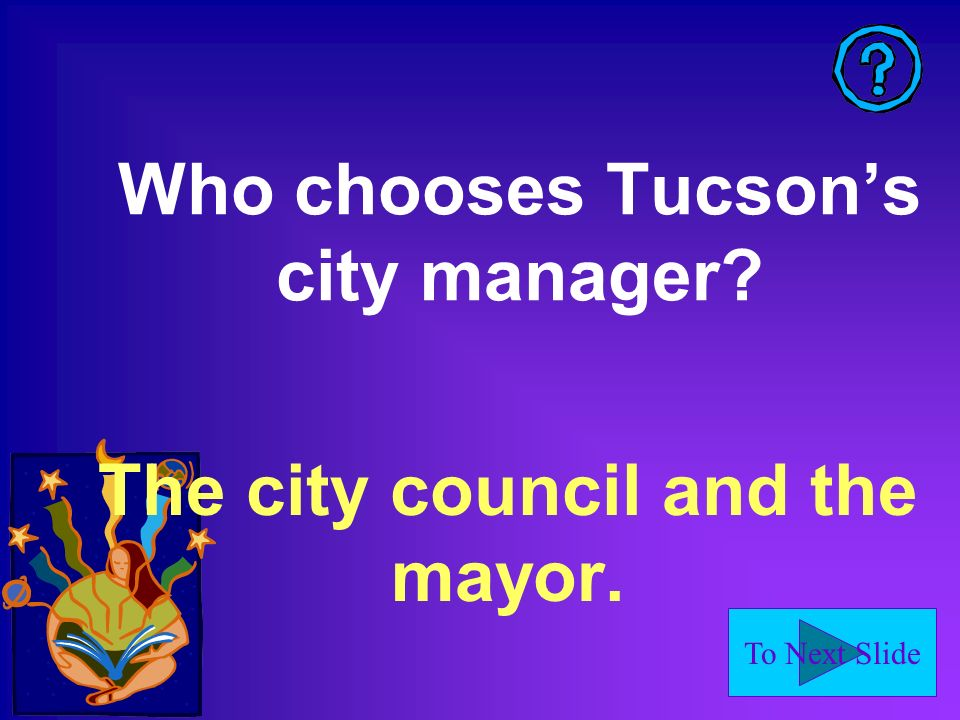 To Next Slide Who chooses Tucsons city manager? The city council and the mayor.