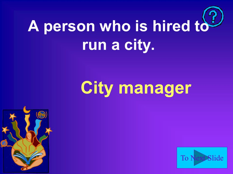 To Next Slide A person who is hired to run a city. City manager