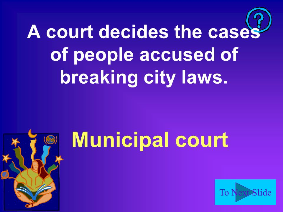 To Next Slide A court decides the cases of people accused of breaking city laws. Municipal court