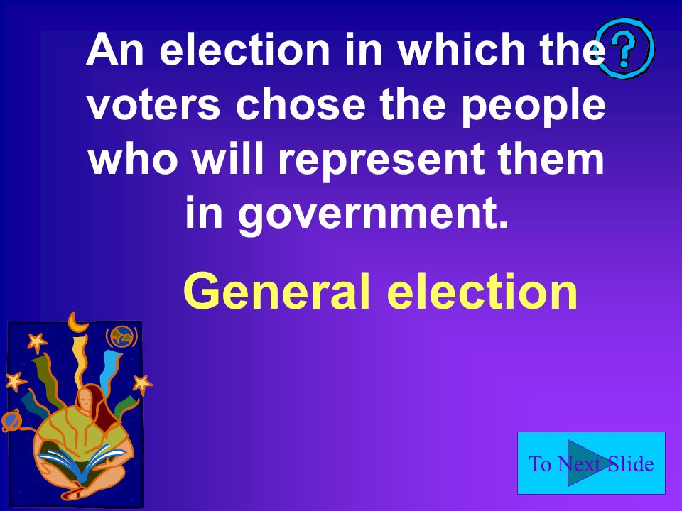 To Next Slide An election in which the voters chose the people who will represent them in government. General election