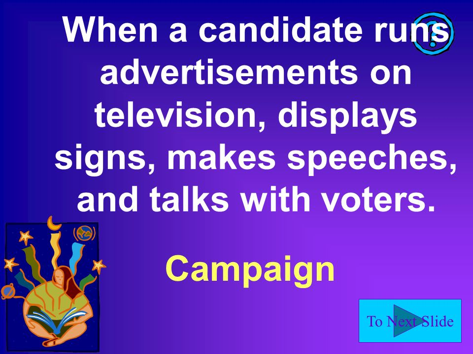 To Next Slide When a candidate runs advertisements on television, displays signs, makes speeches, and talks with voters.