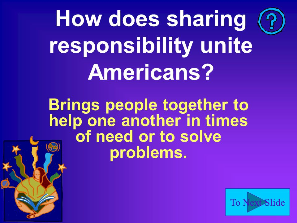 To Next Slide How does sharing responsibility unite Americans.