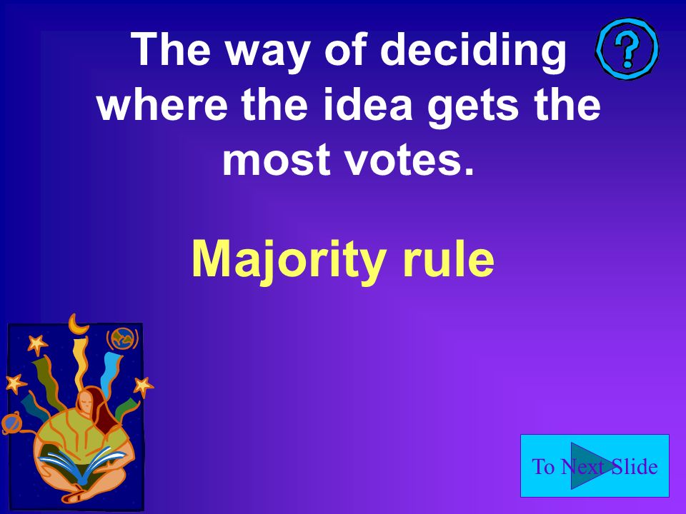 To Next Slide The way of deciding where the idea gets the most votes. Majority rule