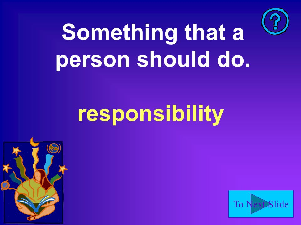 To Next Slide Something that a person should do. responsibility