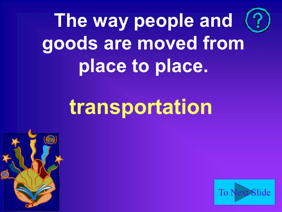 To Next Slide The way people and goods are moved from place to place. transportation