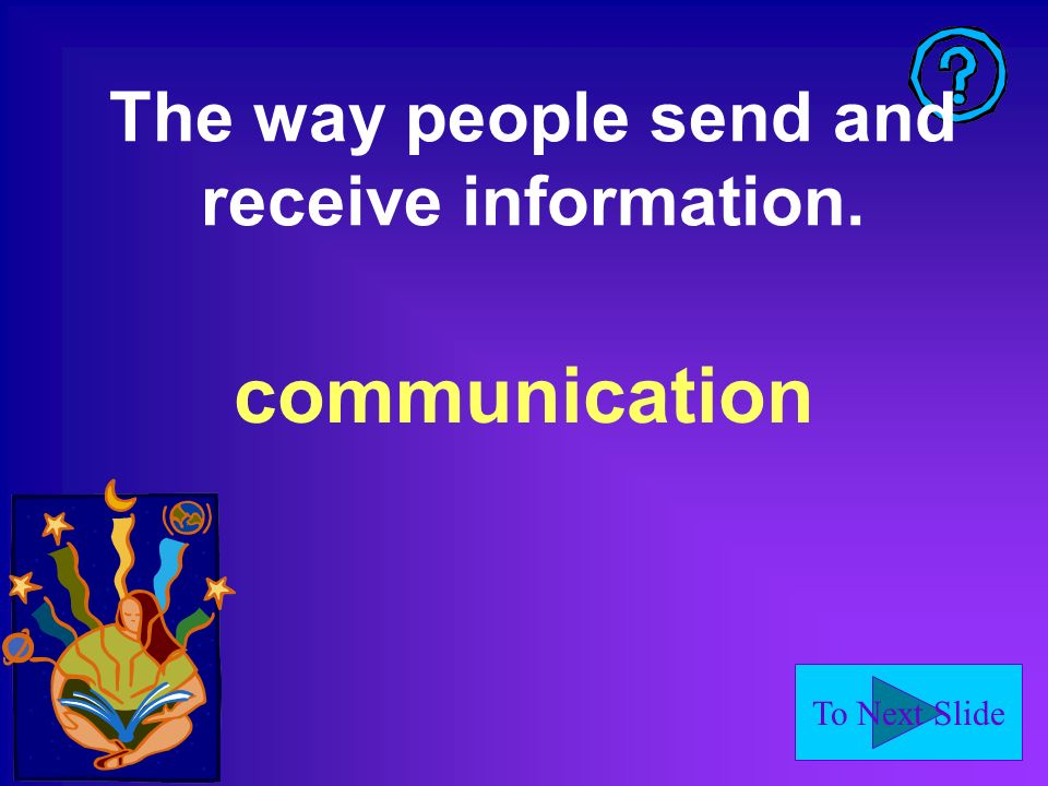 To Next Slide The way people send and receive information. communication