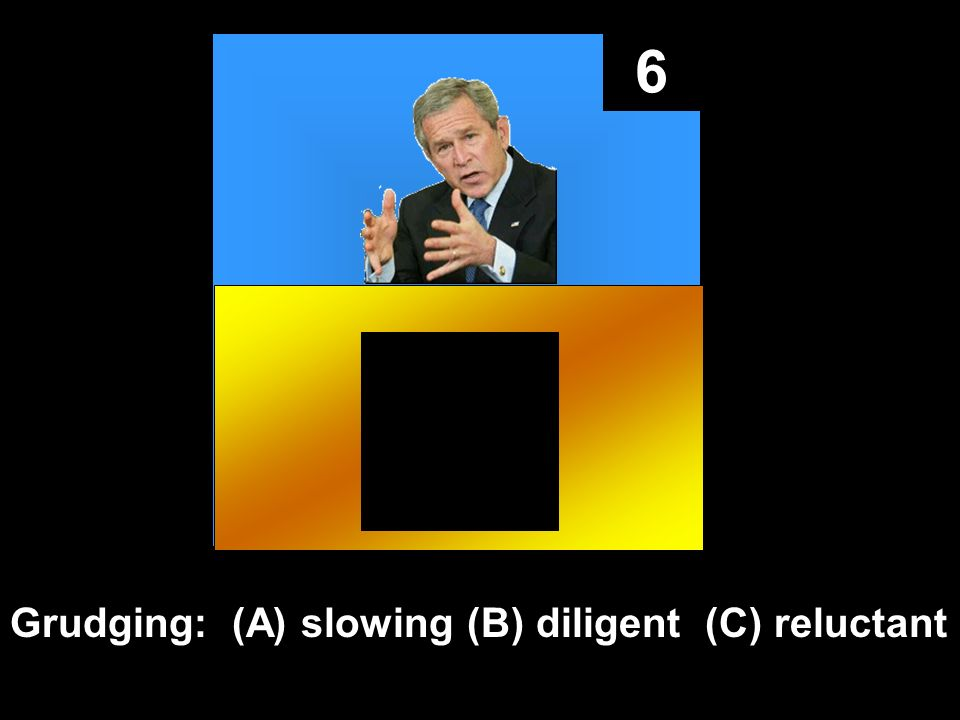 6 Grudging: (A) slowing (B) diligent (C) reluctant