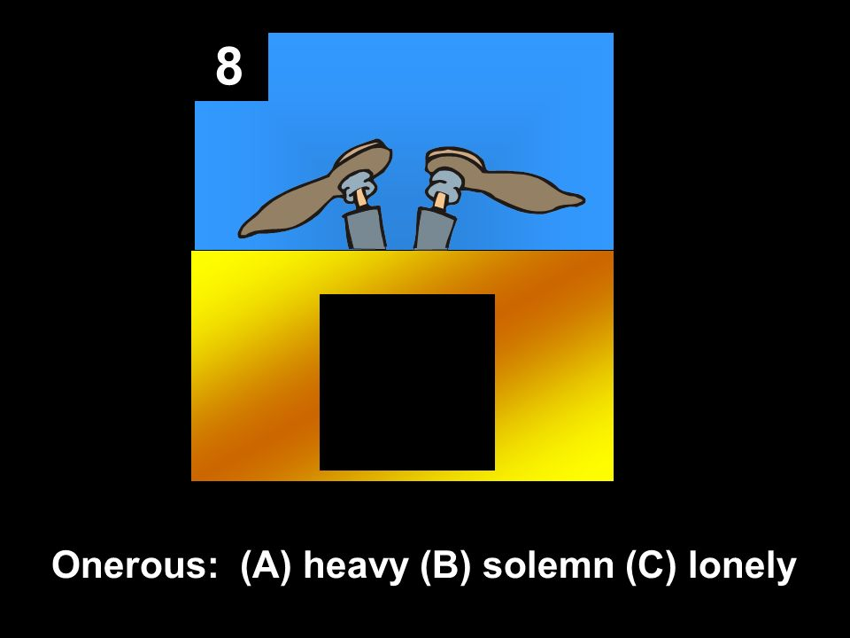 8 Onerous: (A) heavy (B) solemn (C) lonely