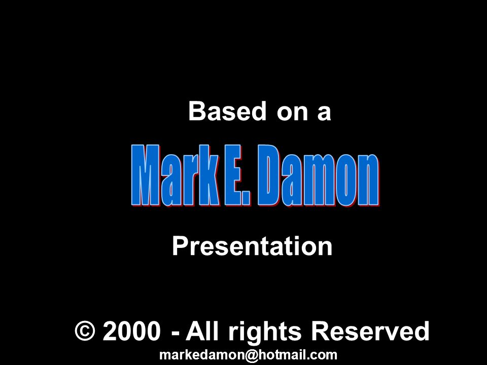 Based on a Presentation © 2000 - All rights Reserved markedamon@hotmail.com