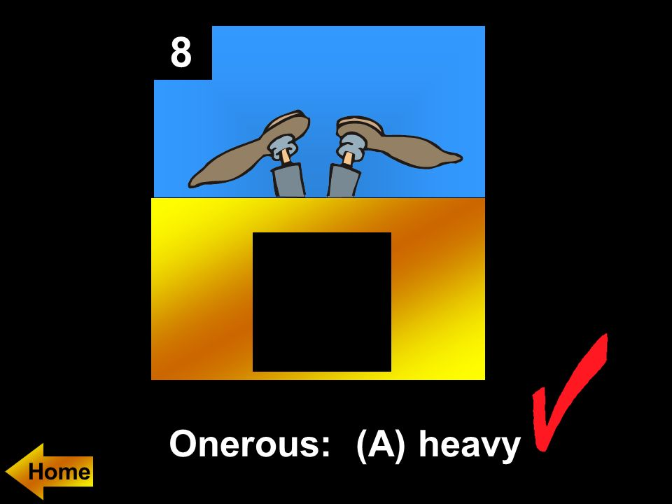 8 Onerous: (A) heavy