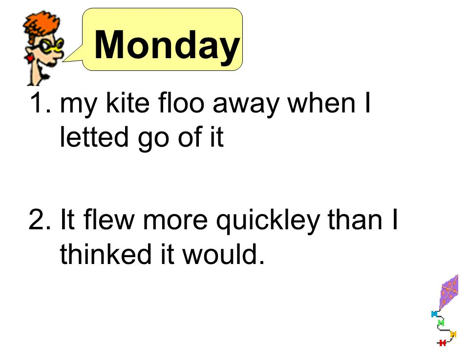 Monday 1.my kite floo away when I letted go of it 2.It flew more quickley than I thinked it would.