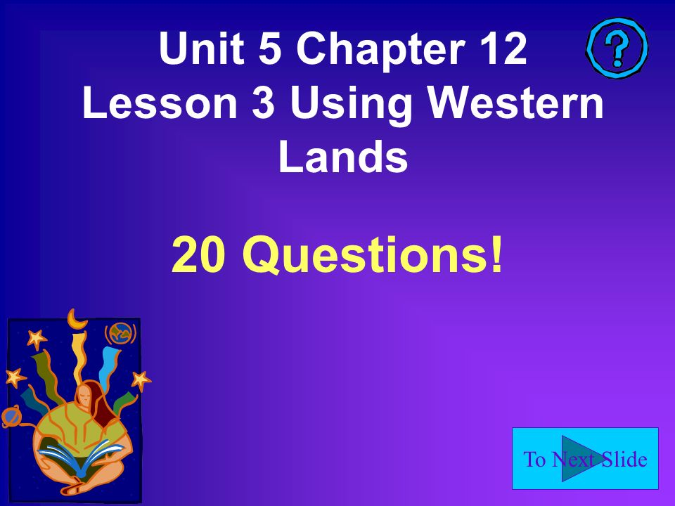 To Next Slide Unit 5 Chapter 12 Lesson 3 Using Western Lands 20 Questions!