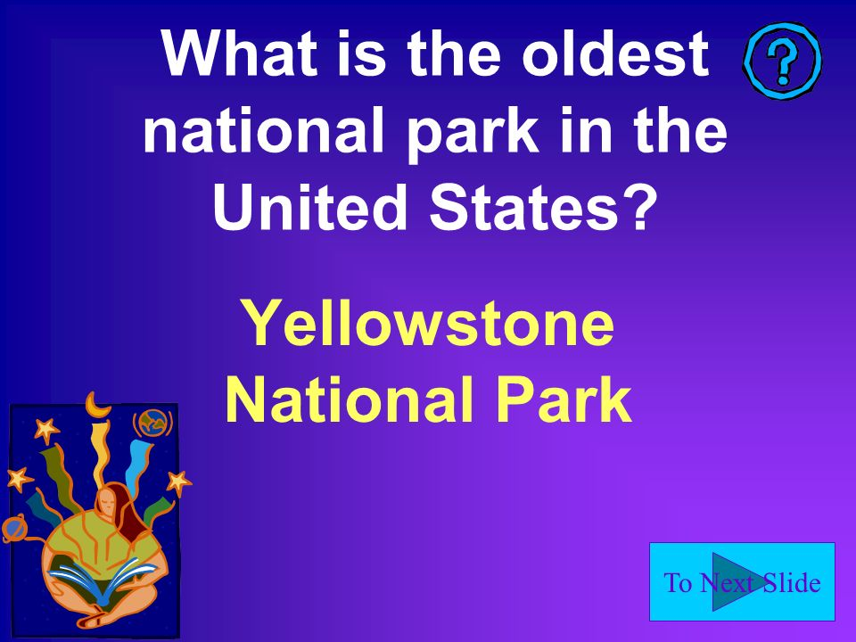 To Next Slide What is the oldest national park in the United States Yellowstone National Park