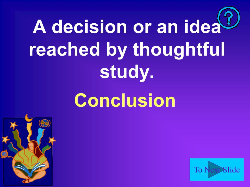 To Next Slide A decision or an idea reached by thoughtful study. Conclusion