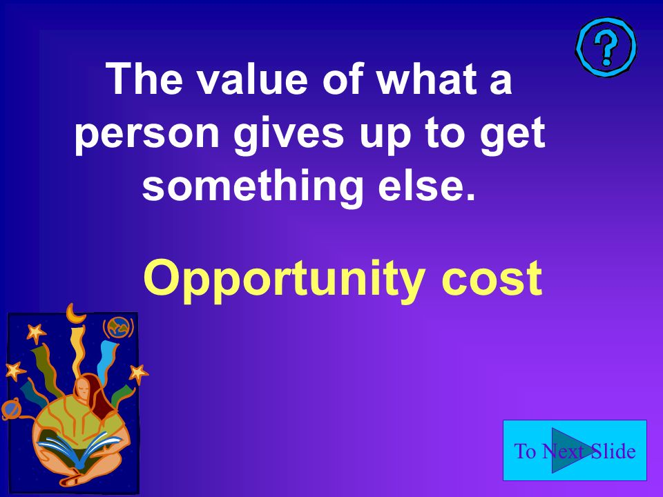 To Next Slide Opportunity cost The value of what a person gives up to get something else.