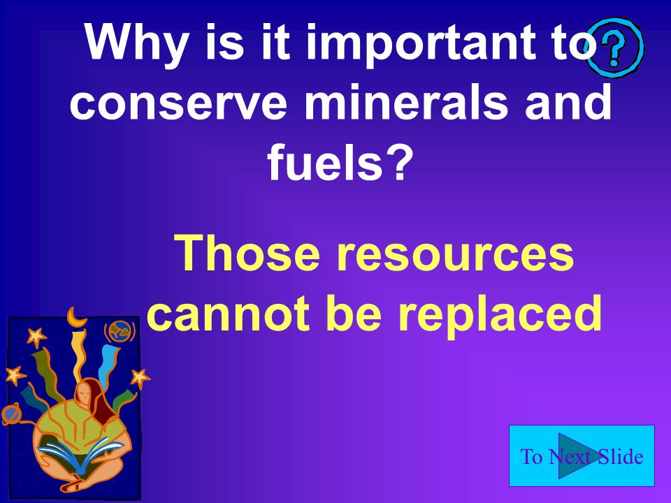 To Next Slide Why is it important to conserve minerals and fuels? Those resources cannot be replaced