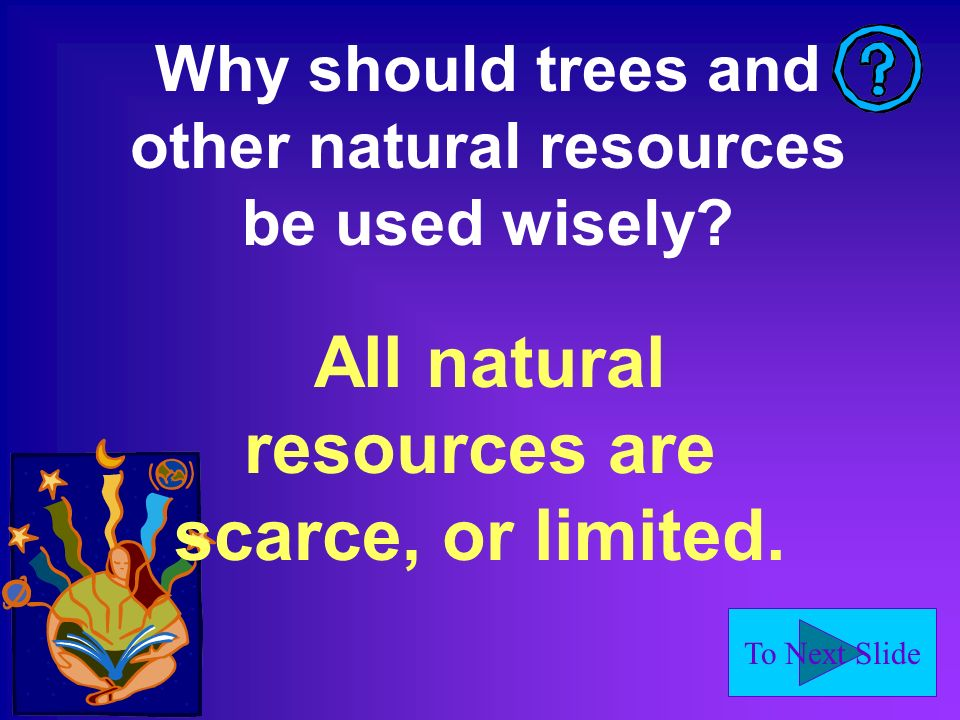 To Next Slide Why should trees and other natural resources be used wisely.