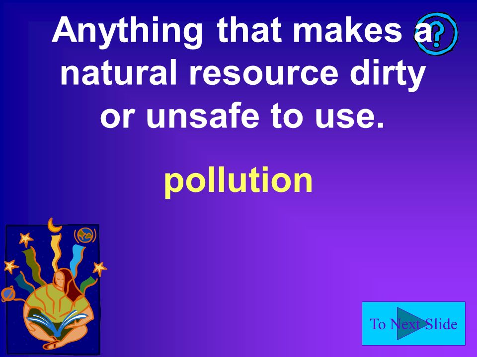 To Next Slide Anything that makes a natural resource dirty or unsafe to use. pollution