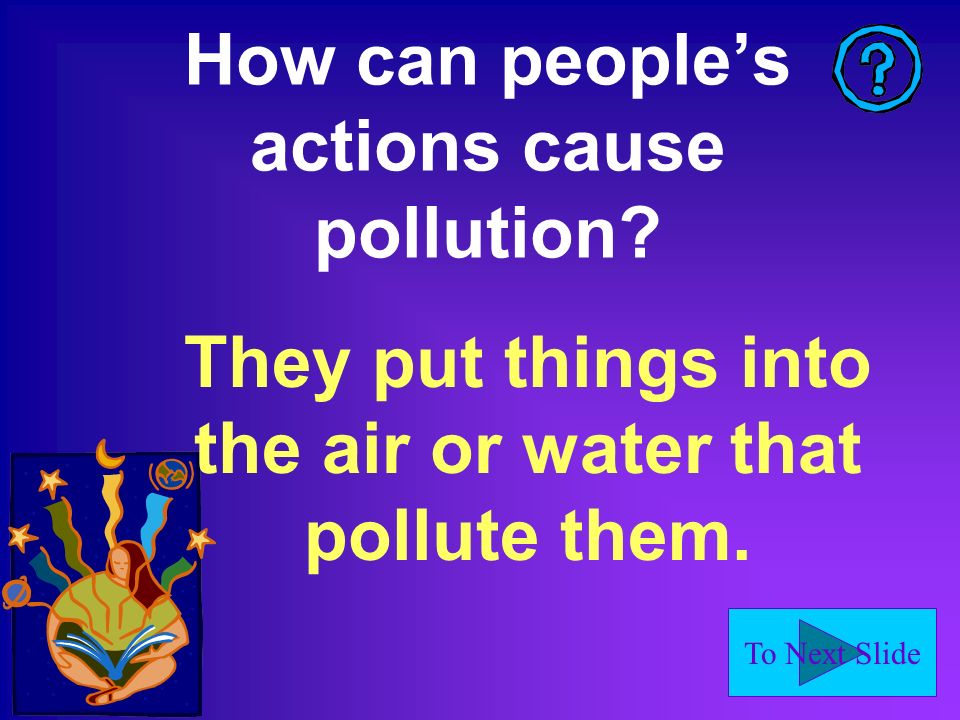 To Next Slide How can peoples actions cause pollution? They put things into the air or water that pollute them.