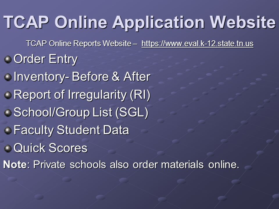 TCAP Online Application Website TCAP Online Reports Website – https://www.eval.k-12.state.tn.us Order Entry Inventory- Before & After Report of Irregularity (RI) School/Group List (SGL) Faculty Student Data Quick Scores Note: Private schools also order materials online.