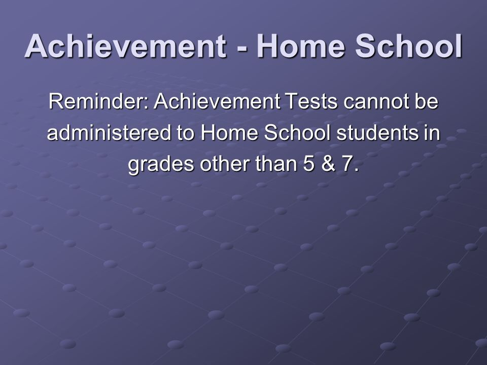 Achievement - Home School Reminder: Achievement Tests cannot be administered to Home School students in grades other than 5 & 7.