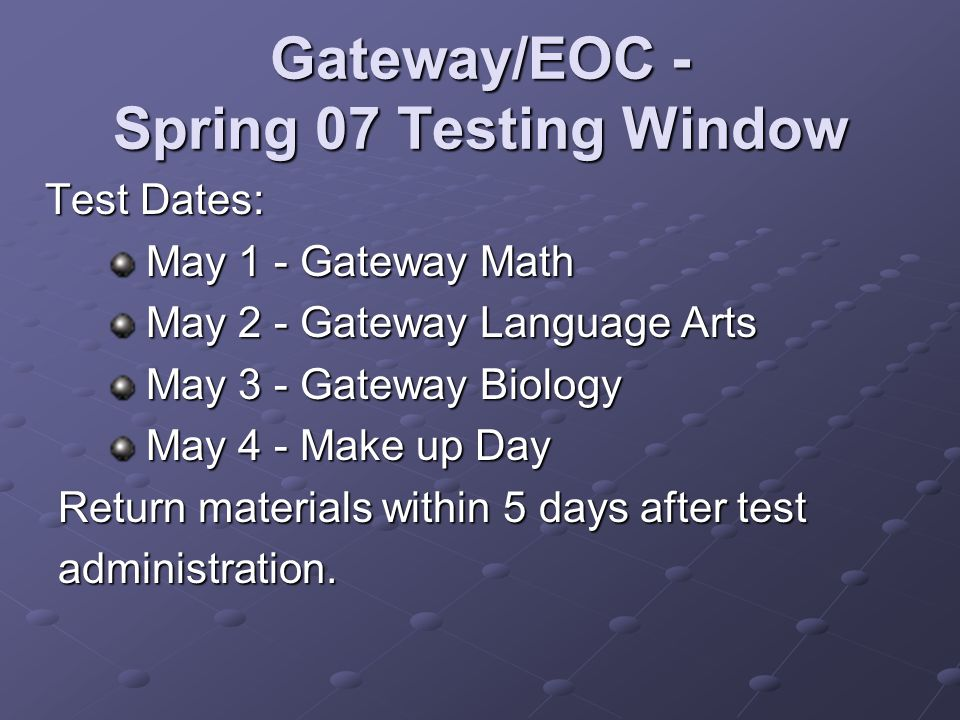 Gateway/EOC - Spring 07 Testing Window Test Dates: Test Dates: May 1 - Gateway Math May 1 - Gateway Math May 2 - Gateway Language Arts May 2 - Gateway Language Arts May 3 - Gateway Biology May 3 - Gateway Biology May 4 - Make up Day May 4 - Make up Day Return materials within 5 days after test administration.