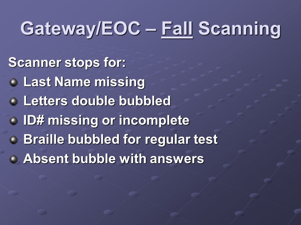 Gateway/EOC – Fall Scanning Scanner stops for: Last Name missing Last Name missing Letters double bubbled Letters double bubbled ID# missing or incomplete ID# missing or incomplete Braille bubbled for regular test Braille bubbled for regular test Absent bubble with answers Absent bubble with answers