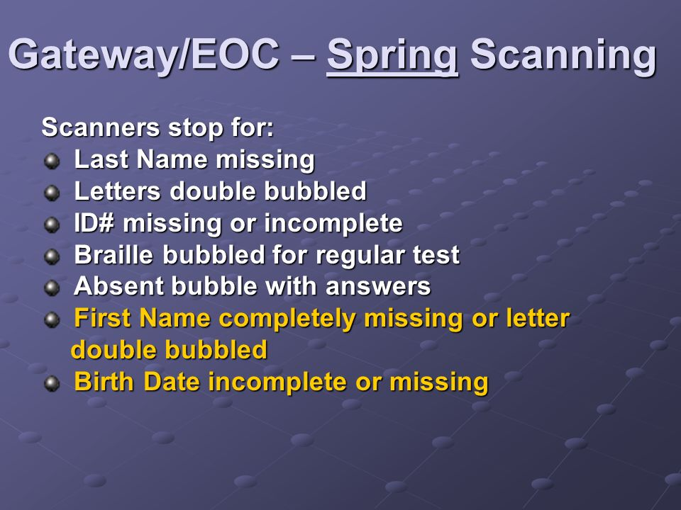 Gateway/EOC – Spring Scanning Scanners stop for: Last Name missing Last Name missing Letters double bubbled Letters double bubbled ID# missing or incomplete ID# missing or incomplete Braille bubbled for regular test Braille bubbled for regular test Absent bubble with answers Absent bubble with answers First Name completely missing or letter First Name completely missing or letter double bubbled double bubbled Birth Date incomplete or missing Birth Date incomplete or missing
