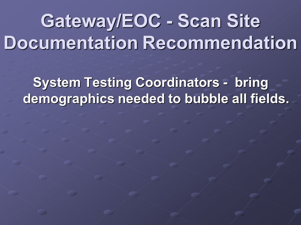 Gateway/EOC - Scan Site Documentation Recommendation System Testing Coordinators - bring demographics needed to bubble all fields.